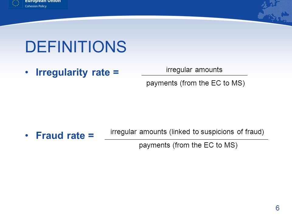 6 DEFINITIONS Irregularity rate = Fraud rate = irregular amounts payments (from the EC to MS) irregular amounts (linked to suspicions of fraud) payments (from the EC to MS)