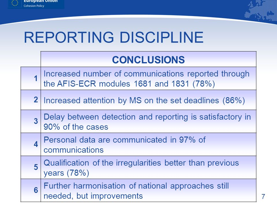 7 REPORTING DISCIPLINE CONCLUSIONS 1 Increased number of communications reported through the AFIS-ECR modules 1681 and 1831 (78%) 2 Increased attention by MS on the set deadlines (86%) 3 Delay between detection and reporting is satisfactory in 90% of the cases 4 Personal data are communicated in 97% of communications 5 Qualification of the irregularities better than previous years (78%) 6 Further harmonisation of national approaches still needed, but improvements