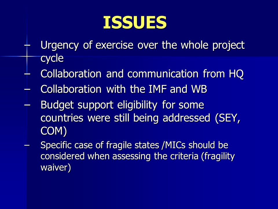 ISSUES –Urgency of exercise over the whole project cycle –Collaboration and communication from HQ –Collaboration with the IMF and WB –Budget support e