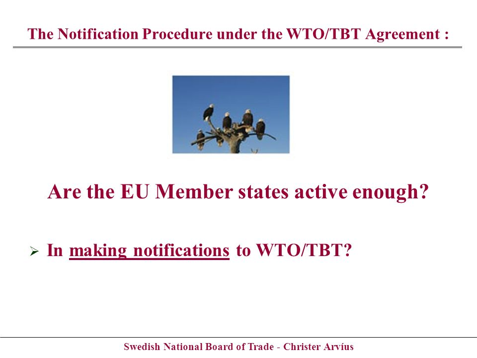 Swedish National Board of Trade - Christer Arvíus Are the EU Member states active enough? In making notifications to WTO/TBT? The Notification Procedu