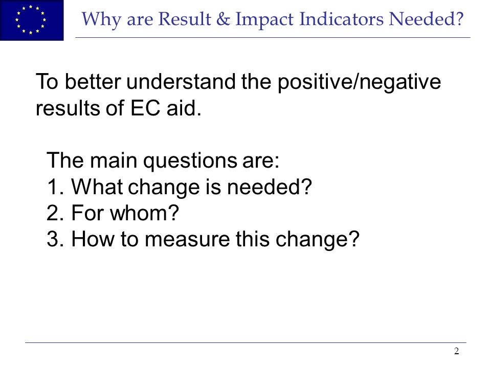2 Why are Result & Impact Indicators Needed? To better understand the positive/negative results of EC aid. The main questions are: 1.What change is ne