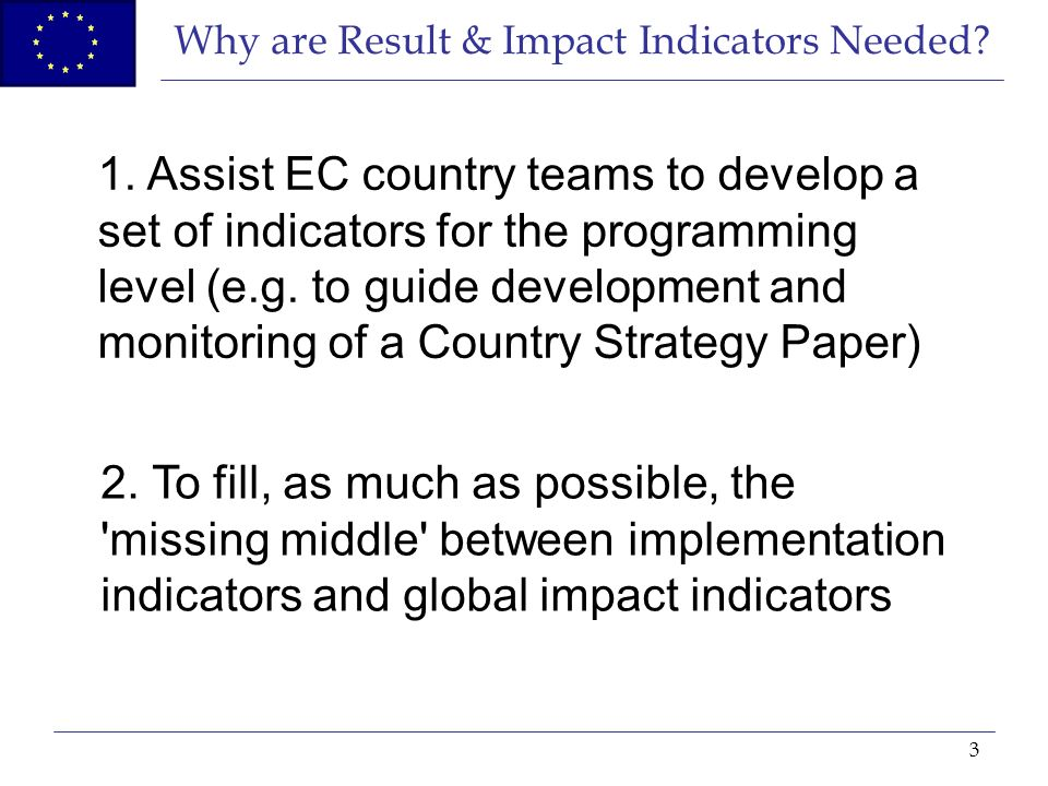 3 Why are Result & Impact Indicators Needed? 1. Assist EC country teams to develop a set of indicators for the programming level (e.g. to guide develo