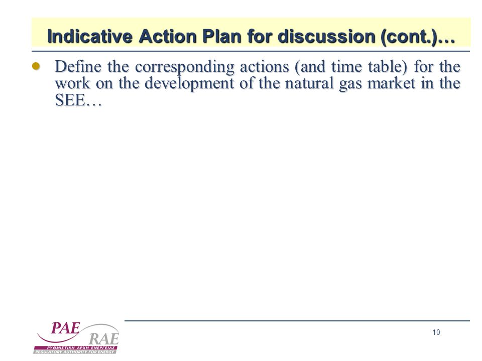 10 Indicative Action Plan for discussion (cont.)… Define the corresponding actions (and time table) for the work on the development of the natural gas market in the SEE… Define the corresponding actions (and time table) for the work on the development of the natural gas market in the SEE…