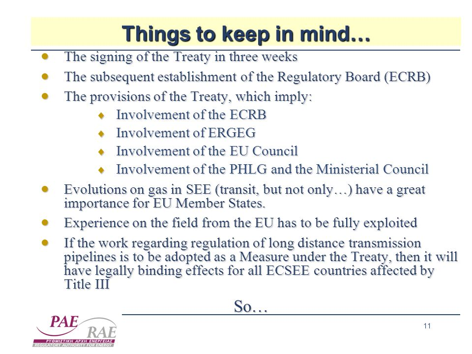 11 Things to keep in mind… The signing of the Treaty in three weeks The signing of the Treaty in three weeks The subsequent establishment of the Regulatory Board (ECRB) The subsequent establishment of the Regulatory Board (ECRB) The provisions of the Treaty, which imply: The provisions of the Treaty, which imply: Involvement of the ECRB Involvement of the ECRB Involvement of ERGEG Involvement of ERGEG Involvement of the EU Council Involvement of the EU Council Involvement of the PHLG and the Ministerial Council Involvement of the PHLG and the Ministerial Council Evolutions on gas in SEE (transit, but not only…) have a great importance for EU Member States.