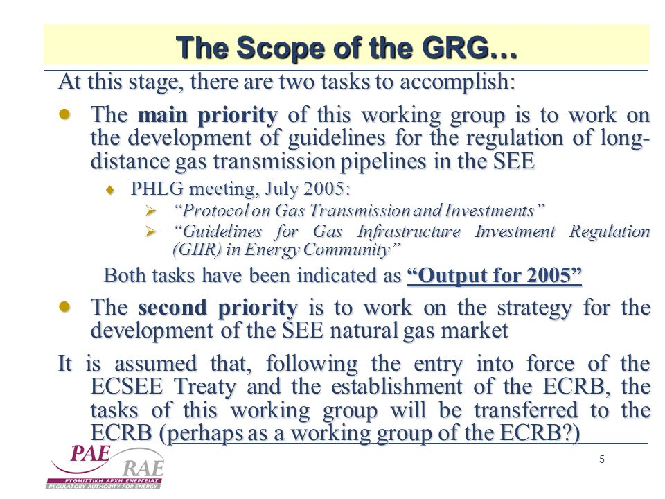 5 The Scope of the GRG… At this stage, there are two tasks to accomplish: The main priority of this working group is to work on the development of guidelines for the regulation of long- distance gas transmission pipelines in the SEE The main priority of this working group is to work on the development of guidelines for the regulation of long- distance gas transmission pipelines in the SEE PHLG meeting, July 2005: PHLG meeting, July 2005: Protocol on Gas Transmission and Investments Protocol on Gas Transmission and Investments Guidelines for Gas Infrastructure Investment Regulation (GIIR) in Energy Community Guidelines for Gas Infrastructure Investment Regulation (GIIR) in Energy Community Both tasks have been indicated as Output for 2005 The second priority is to work on the strategy for the development of the SEE natural gas market The second priority is to work on the strategy for the development of the SEE natural gas market It is assumed that, following the entry into force of the ECSEE Treaty and the establishment of the ECRB, the tasks of this working group will be transferred to the ECRB (perhaps as a working group of the ECRB )