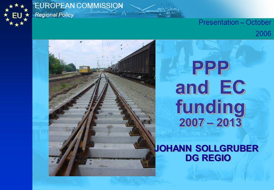 EU Regional Policy EUROPEAN COMMISSION PPP and EC funding 2007 – 2013 JOHANN SOLLGRUBER DG REGIO JOHANN SOLLGRUBER DG REGIO Presentation – October 200