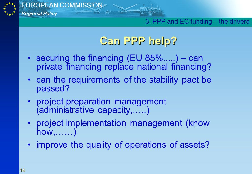 Regional Policy EUROPEAN COMMISSION 14 Can PPP help? securing the financing (EU 85%.....) – can private financing replace national financing? can the