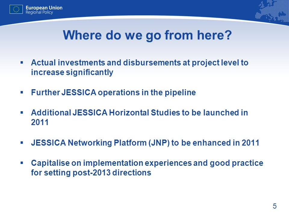 5 Where do we go from here? Actual investments and disbursements at project level to increase significantly Further JESSICA operations in the pipeline