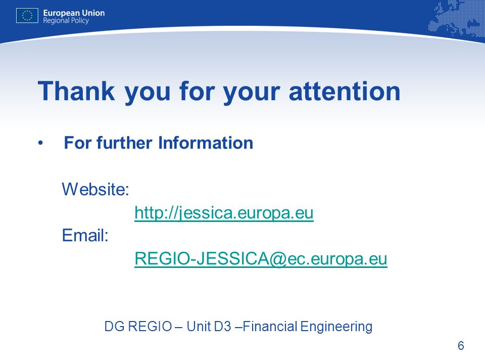 6 Thank you for your attention For further Information Website: http://jessica.europa.eu Email: REGIO-JESSICA@ec.europa.eu DG REGIO – Unit D3 –Financi
