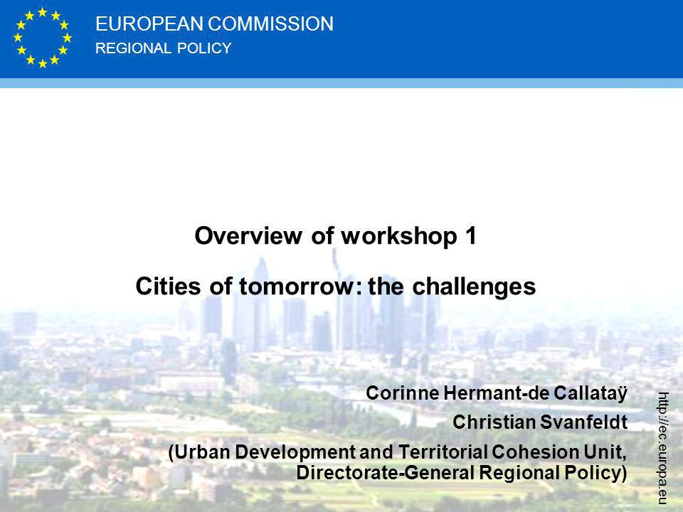 REGIONAL POLICY EUROPEAN COMMISSION http://ec.europa.eu Overview of workshop 1 Cities of tomorrow: the challenges Corinne Hermant-de Callataÿ Christian Svanfeldt (Urban Development and Territorial Cohesion Unit, Directorate-General Regional Policy)