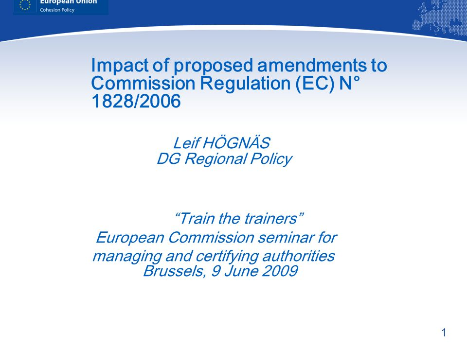 1 Impact of proposed amendments to Commission Regulation (EC) N° 1828/2006 Leif HÖGNÄS DG Regional Policy Train the trainers European Commission seminar for managing and certifying authorities Brussels, 9 June 2009