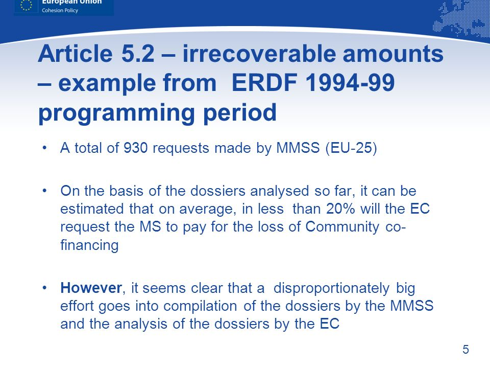 5 Article 5.2 – irrecoverable amounts – example from ERDF 1994-99 programming period A total of 930 requests made by MMSS (EU-25) On the basis of the dossiers analysed so far, it can be estimated that on average, in less than 20% will the EC request the MS to pay for the loss of Community co- financing However, it seems clear that a disproportionately big effort goes into compilation of the dossiers by the MMSS and the analysis of the dossiers by the EC