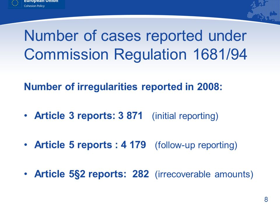 8 Number of cases reported under Commission Regulation 1681/94 Number of irregularities reported in 2008: Article 3 reports: 3 871 (initial reporting) Article 5 reports : 4 179 (follow-up reporting) Article 5§2 reports: 282 (irrecoverable amounts)