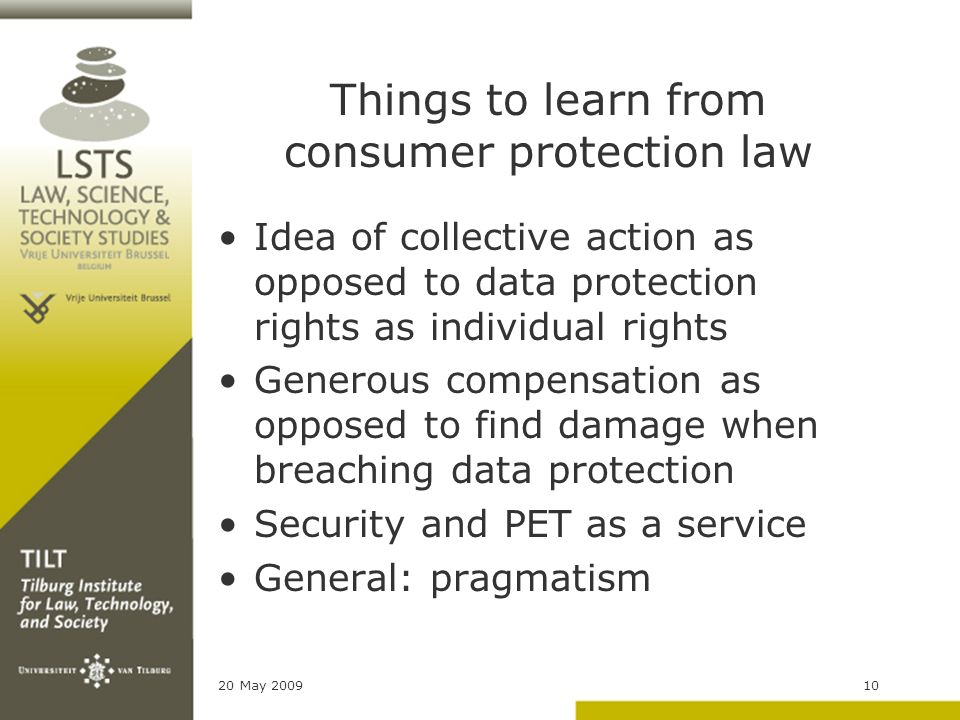 20 May 200910 Things to learn from consumer protection law Idea of collective action as opposed to data protection rights as individual rights Generous compensation as opposed to find damage when breaching data protection Security and PET as a service General: pragmatism