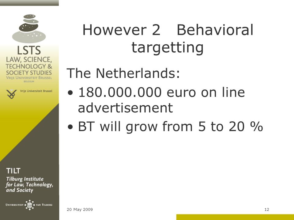 20 May 200912 However 2 Behavioral targetting The Netherlands: 180.000.000 euro on line advertisement BT will grow from 5 to 20 %
