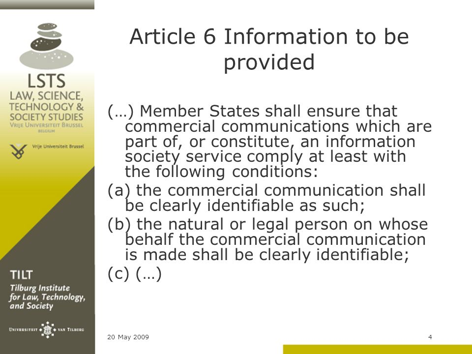 20 May 20094 Article 6 Information to be provided (…) Member States shall ensure that commercial communications which are part of, or constitute, an information society service comply at least with the following conditions: (a) the commercial communication shall be clearly identifiable as such; (b) the natural or legal person on whose behalf the commercial communication is made shall be clearly identifiable; (c) (…)