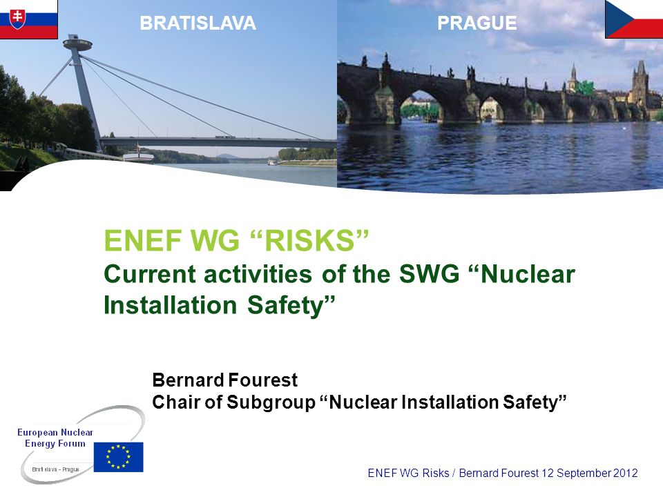 ENEF WG Risks / Bernard Fourest 12 September 2012 PRAGUEBRATISLAVA ENEF WG RISKS Current activities of the SWG Nuclear Installation Safety Bernard Fou