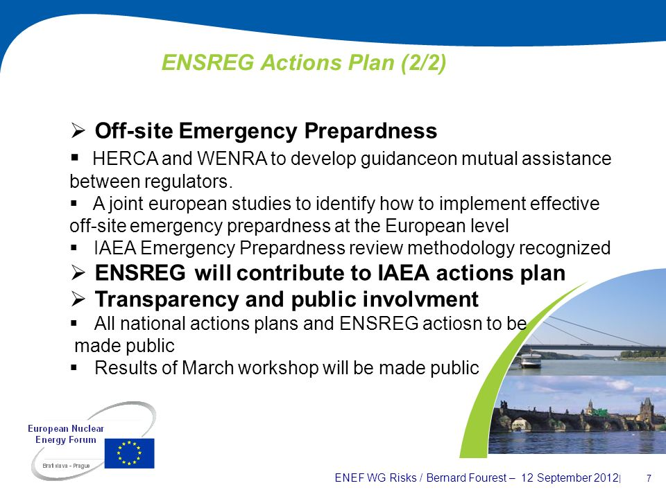 ENEF WG Risks / Bernard Fourest – 12 September 2012 | 7 ENSREG Actions Plan (2/2) Off-site Emergency Prepardness HERCA and WENRA to develop guidanceon
