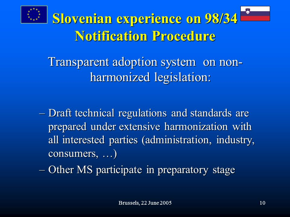 Brussels, 22 June 200510 Slovenian experience on 98/34 Notification Procedure Transparent adoption system on non- harmonized legislation: –Draft technical regulations and standards are prepared under extensive harmonization with all interested parties (administration, industry, consumers, …) –Other MS participate in preparatory stage