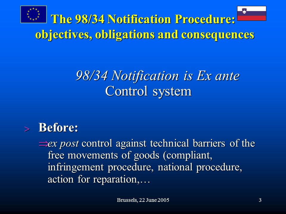 Brussels, 22 June 20053 The 98/34 Notification Procedure: objectives, obligations and consequences 98/34 Notification is Ex ante Control system 98/34