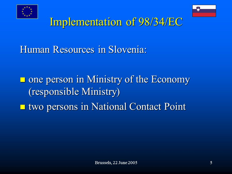 Brussels, 22 June 20055 Implementation of 98/34/EC Human Resources in Slovenia: one person in Ministry of the Economy (responsible Ministry) one person in Ministry of the Economy (responsible Ministry) two persons in National Contact Point two persons in National Contact Point