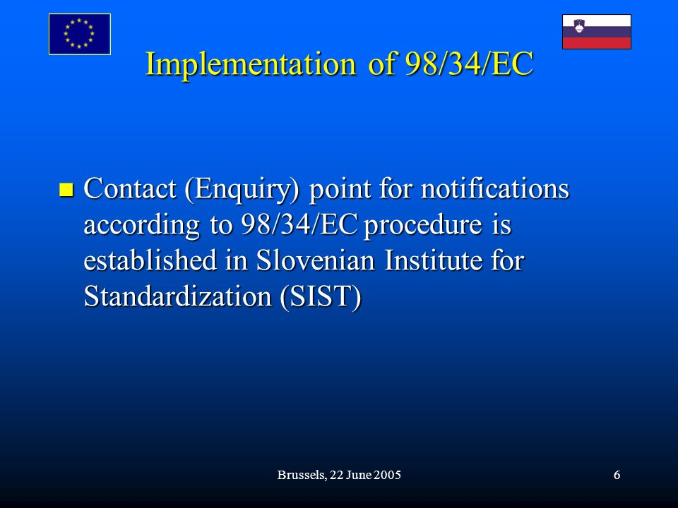 Brussels, 22 June 20056 Implementation of 98/34/EC Contact (Enquiry) point for notifications according to 98/34/EC procedure is established in Sloveni
