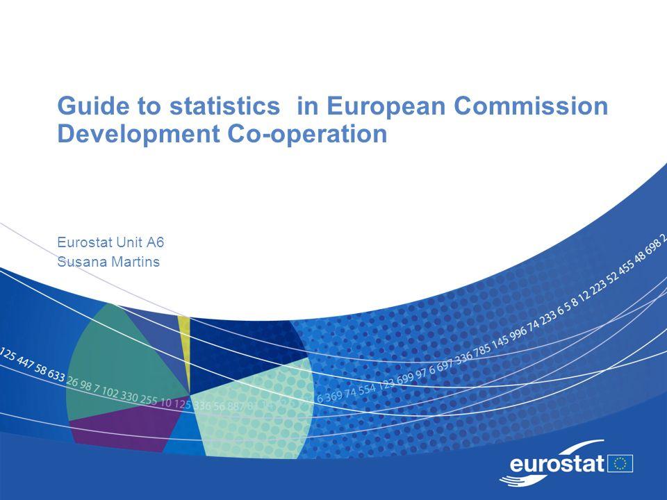 Guide to statistics in European Commission Development Co-operation Eurostat Unit A6 Susana Martins
