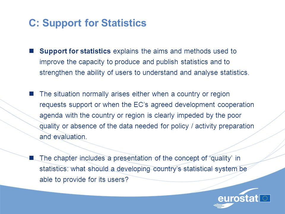 C: Support for Statistics Support for statistics explains the aims and methods used to improve the capacity to produce and publish statistics and to s
