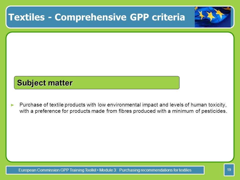 European Commission GPP Training Toolkit Module 3: Purchasing recommendations for textiles 19 Purchase of textile products with low environmental impact and levels of human toxicity, with a preference for products made from fibres produced with a minimum of pesticides.