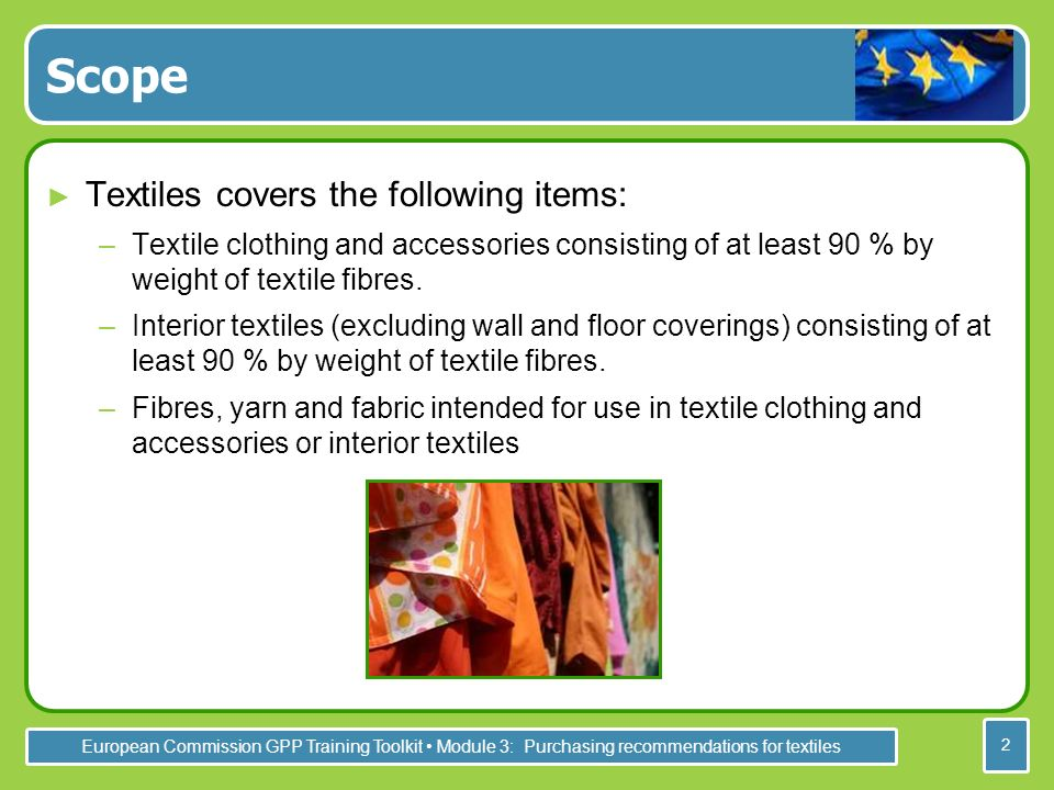 European Commission GPP Training Toolkit Module 3: Purchasing recommendations for textiles 2 Scope Textiles covers the following items: –Textile clothing and accessories consisting of at least 90 % by weight of textile fibres.