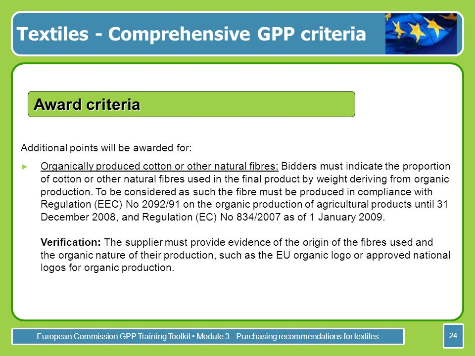 European Commission GPP Training Toolkit Module 3: Purchasing recommendations for textiles 24 Additional points will be awarded for: Organically produced cotton or other natural fibres: Bidders must indicate the proportion of cotton or other natural fibres used in the final product by weight deriving from organic production.