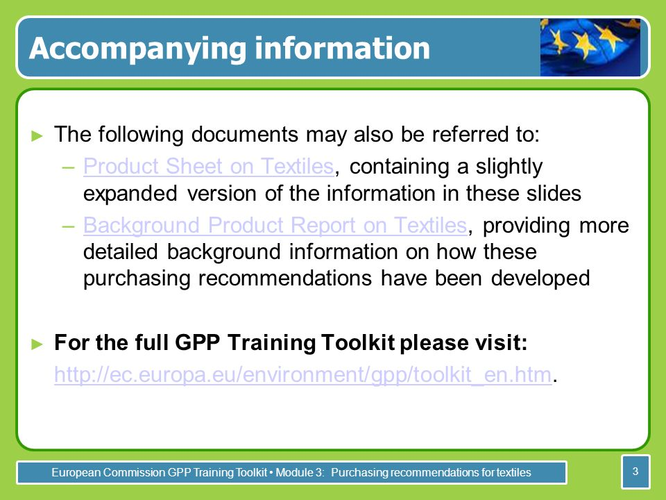 European Commission GPP Training Toolkit Module 3: Purchasing recommendations for textiles 3 Accompanying information The following documents may also be referred to: –Product Sheet on Textiles, containing a slightly expanded version of the information in these slidesProduct Sheet on Textiles –Background Product Report on Textiles, providing more detailed background information on how these purchasing recommendations have been developedBackground Product Report on Textiles For the full GPP Training Toolkit please visit: http://ec.europa.eu/environment/gpp/toolkit_en.htm.