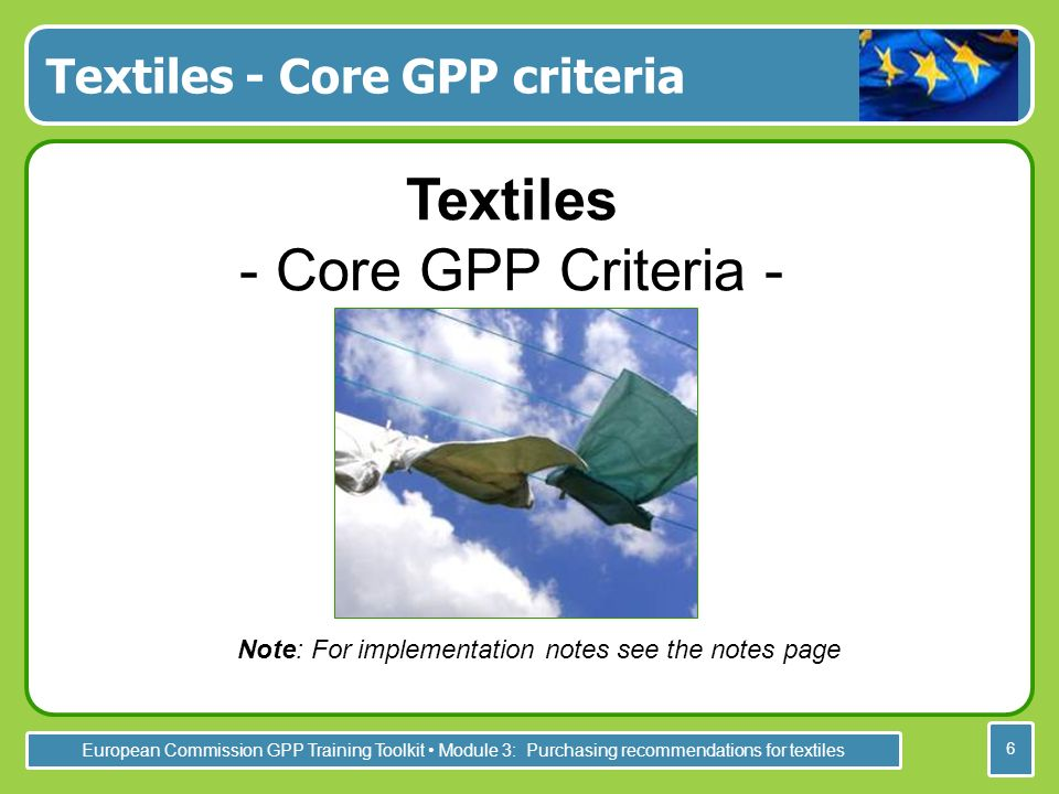 European Commission GPP Training Toolkit Module 3: Purchasing recommendations for textiles 6 Textiles - Core GPP criteria Textiles - Core GPP Criteria - Note: For implementation notes see the notes page