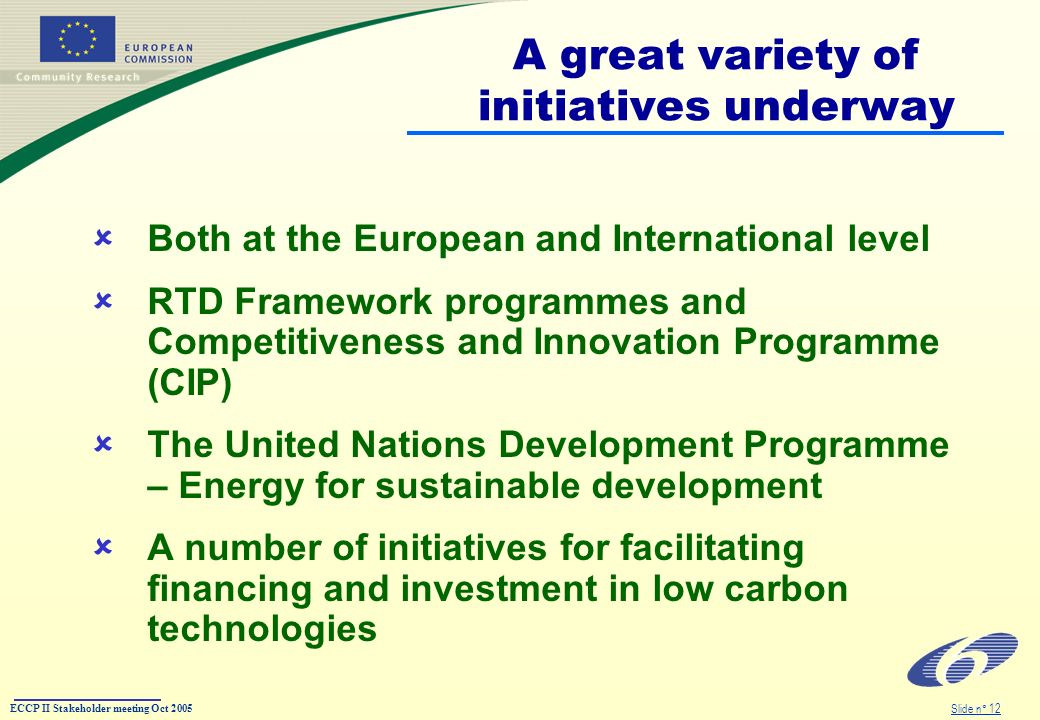 ECCP II Stakeholder meeting Oct 2005 Slide n° 12 A great variety of initiatives underway Both at the European and International level RTD Framework programmes and Competitiveness and Innovation Programme (CIP) The United Nations Development Programme – Energy for sustainable development A number of initiatives for facilitating financing and investment in low carbon technologies