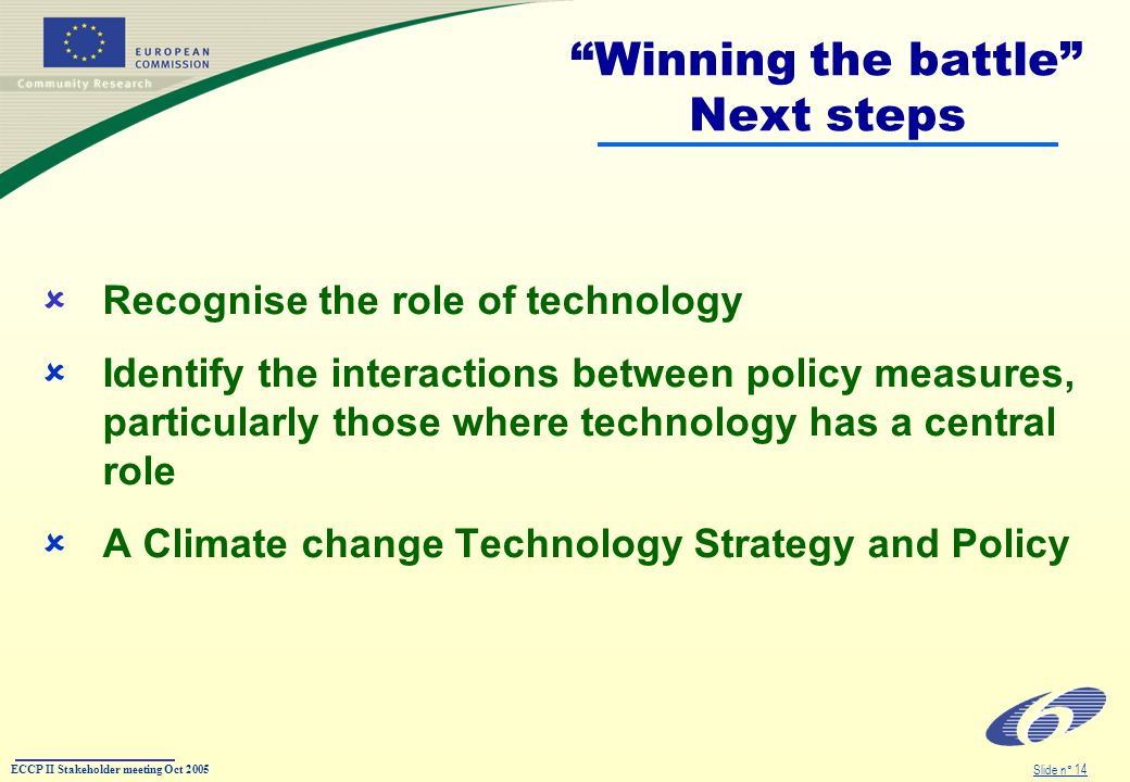 ECCP II Stakeholder meeting Oct 2005 Slide n° 14 Winning the battle Next steps Recognise the role of technology Identify the interactions between policy measures, particularly those where technology has a central role A Climate change Technology Strategy and Policy