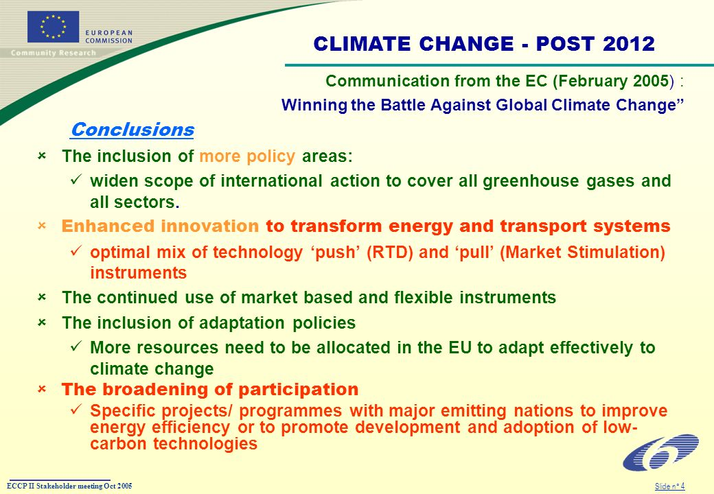 ECCP II Stakeholder meeting Oct 2005 Slide n° 4 Communication from the EC (February 2005) : Winning the Battle Against Global Climate Change Conclusions The inclusion of more policy areas: widen scope of international action to cover all greenhouse gases and all sectors.