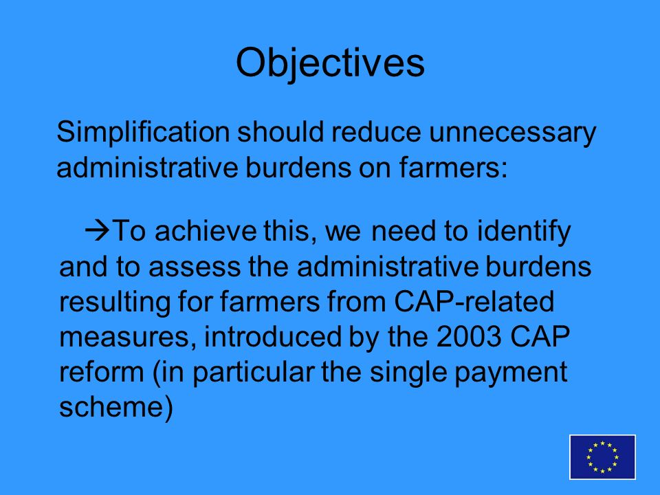 Objectives To achieve this, we need to identify and to assess the administrative burdens resulting for farmers from CAP-related measures, introduced by the 2003 CAP reform (in particular the single payment scheme) Simplification should reduce unnecessary administrative burdens on farmers: