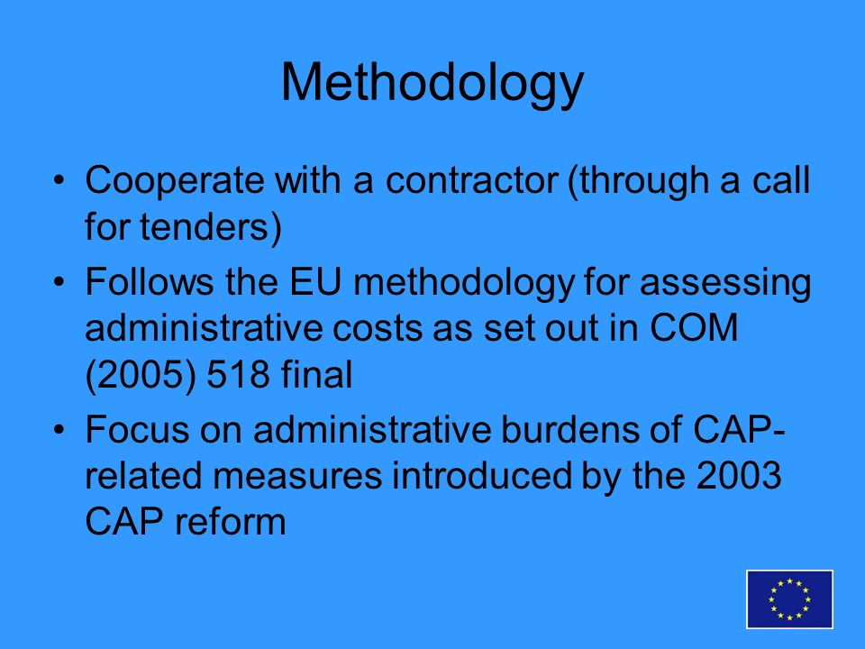 Methodology Cooperate with a contractor (through a call for tenders) Follows the EU methodology for assessing administrative costs as set out in COM (2005) 518 final Focus on administrative burdens of CAP- related measures introduced by the 2003 CAP reform