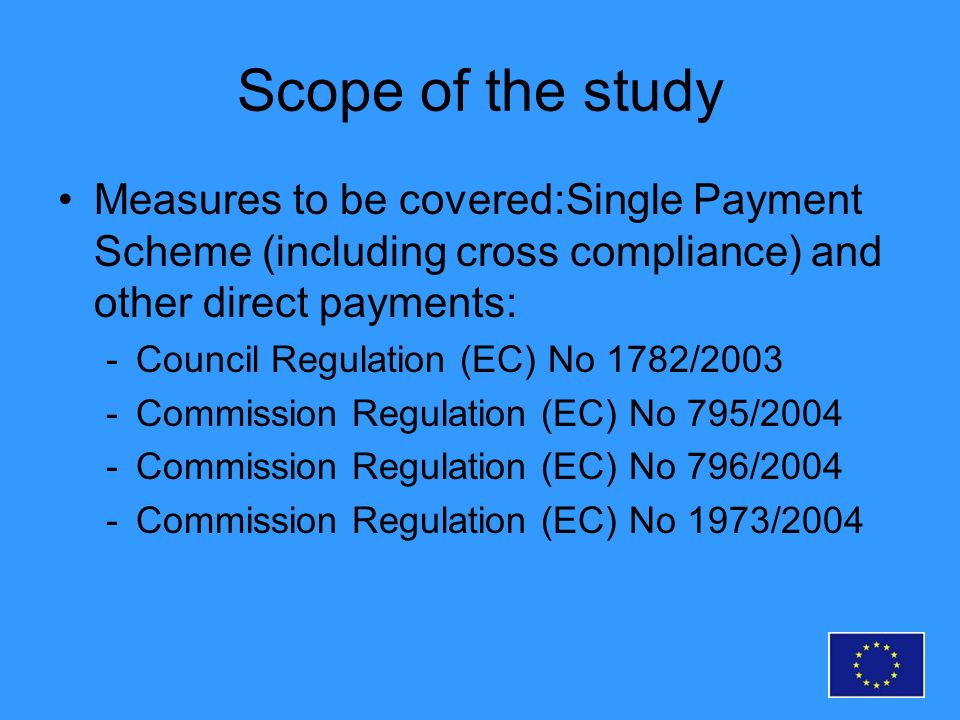 Scope of the study Measures to be covered:Single Payment Scheme (including cross compliance) and other direct payments: -Council Regulation (EC) No 1782/2003 -Commission Regulation (EC) No 795/2004 -Commission Regulation (EC) No 796/2004 -Commission Regulation (EC) No 1973/2004