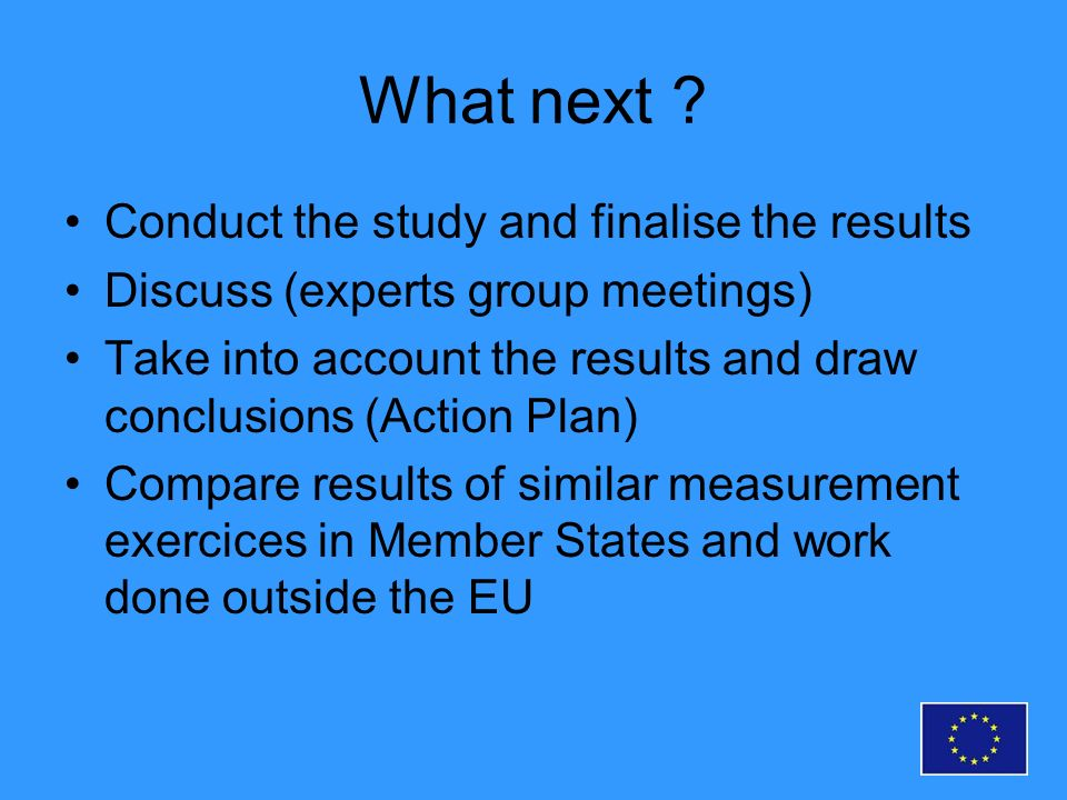 What next ? Conduct the study and finalise the results Discuss (experts group meetings) Take into account the results and draw conclusions (Action Pla