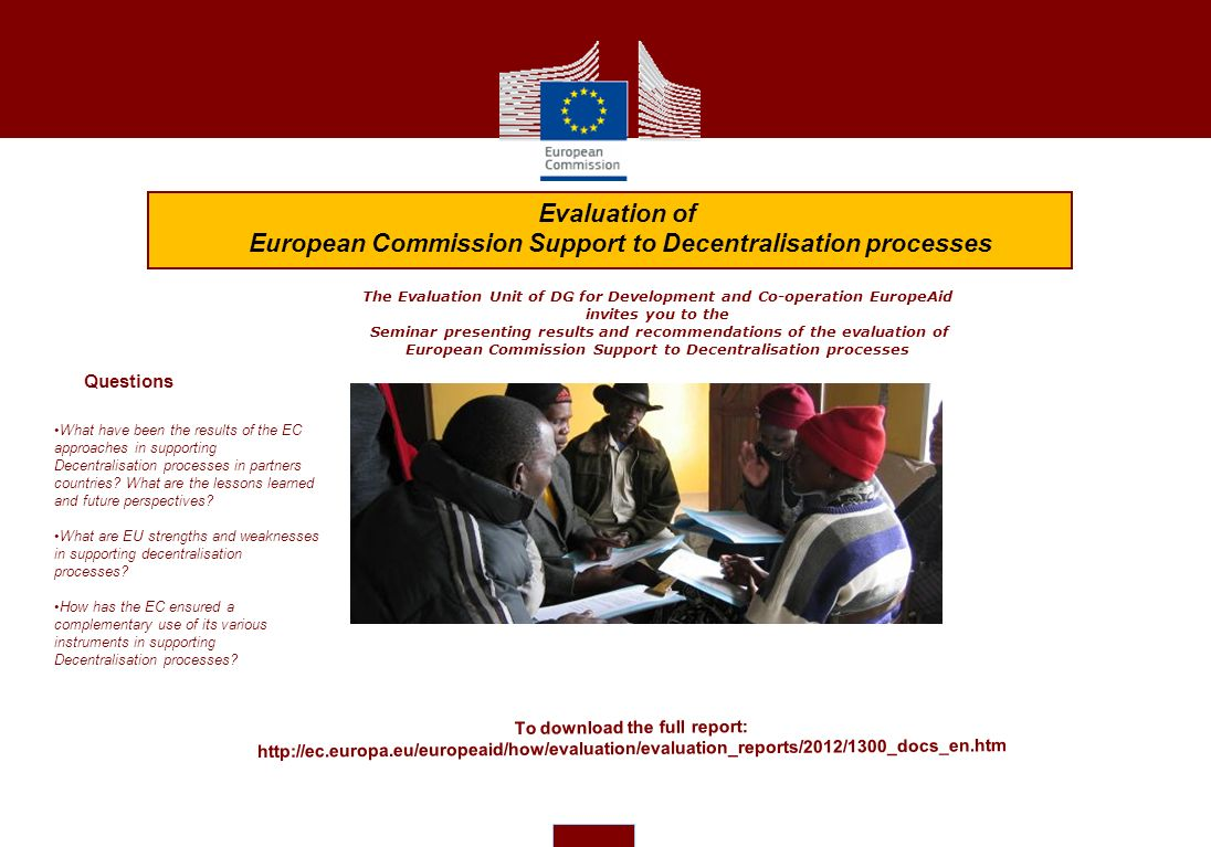 The Evaluation Unit of DG for Development and Co-operation EuropeAid invites you to the Seminar presenting results and recommendations of the evaluation of European Commission Support to Decentralisation processes What have been the results of the EC approaches in supporting Decentralisation processes in partners countries.