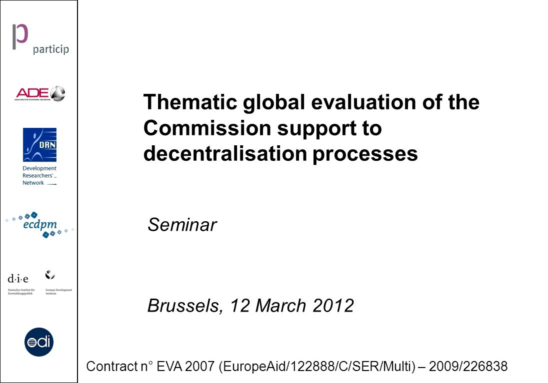Thematic global evaluation of the Commission support to decentralisation processes Seminar Brussels, 12 March 2012 Contract n° EVA 2007 (EuropeAid/122