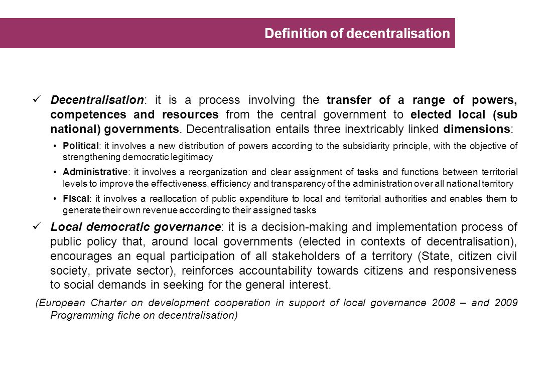 Decentralisation: it is a process involving the transfer of a range of powers, competences and resources from the central government to elected local