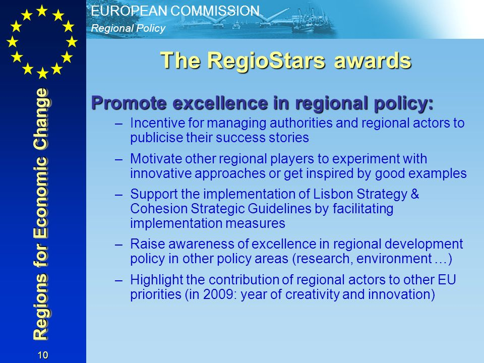 Regional Policy EUROPEAN COMMISSION 10 The RegioStars awards Promote excellence in regional policy: –Incentive for managing authorities and regional a