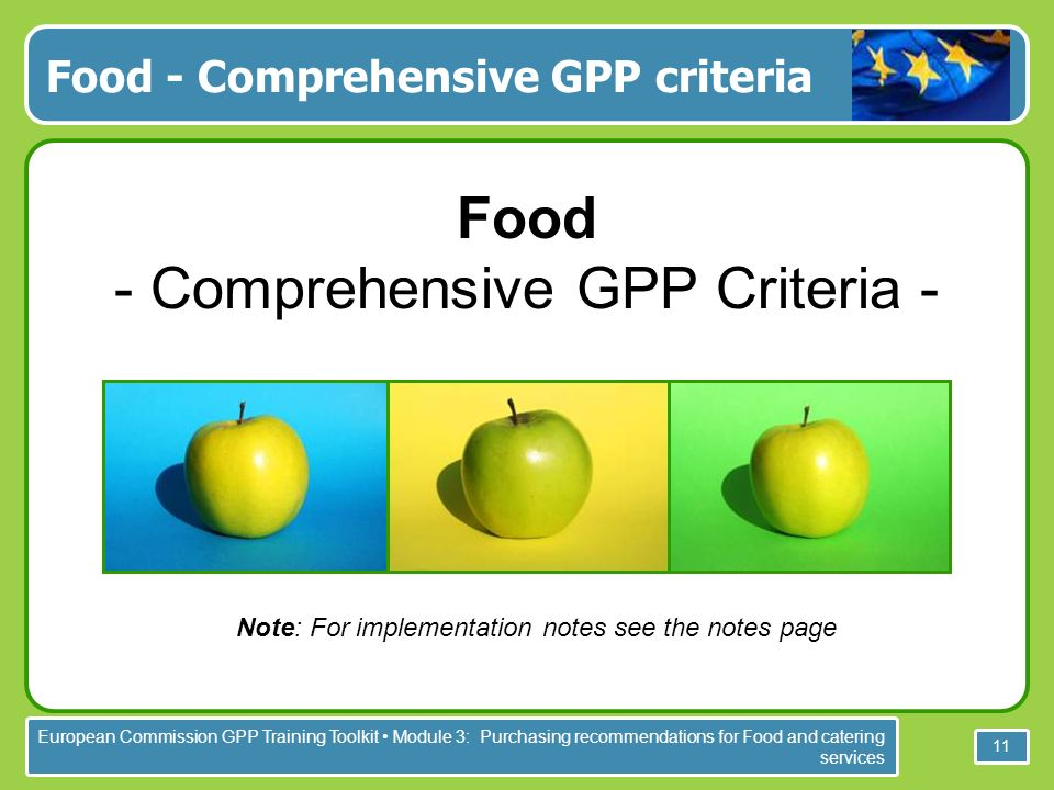 European Commission GPP Training Toolkit Module 3: Purchasing recommendations for Food and catering services 11 Food - Comprehensive GPP criteria Food - Comprehensive GPP Criteria - Note: For implementation notes see the notes page