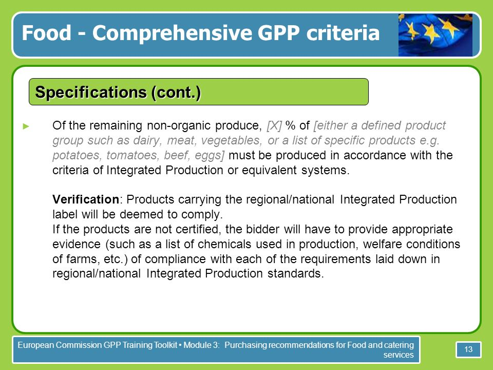 European Commission GPP Training Toolkit Module 3: Purchasing recommendations for Food and catering services 13 Specifications (cont.) Of the remaining non-organic produce, [X] % of [either a defined product group such as dairy, meat, vegetables, or a list of specific products e.g.