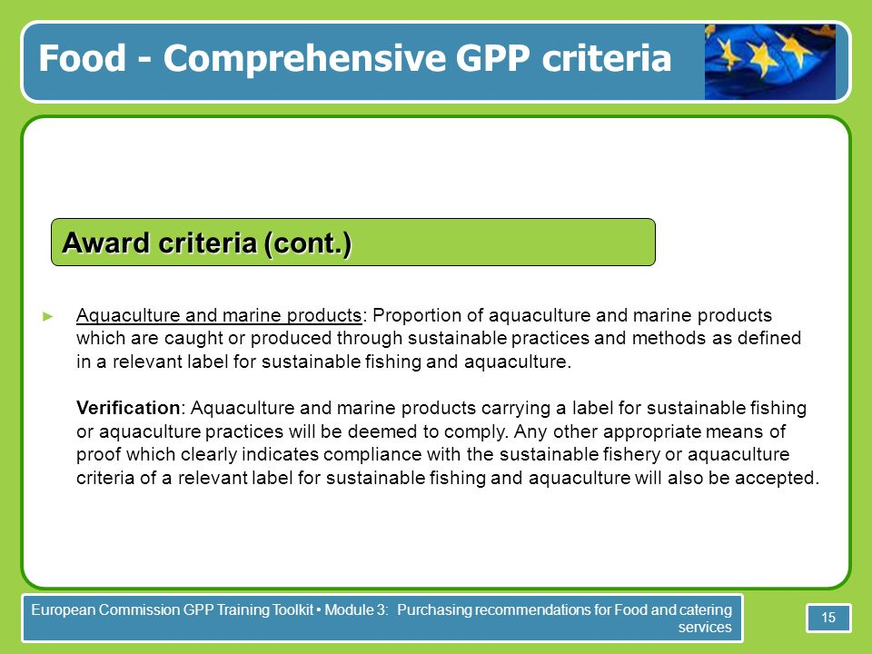European Commission GPP Training Toolkit Module 3: Purchasing recommendations for Food and catering services 15 Aquaculture and marine products: Proportion of aquaculture and marine products which are caught or produced through sustainable practices and methods as defined in a relevant label for sustainable fishing and aquaculture.