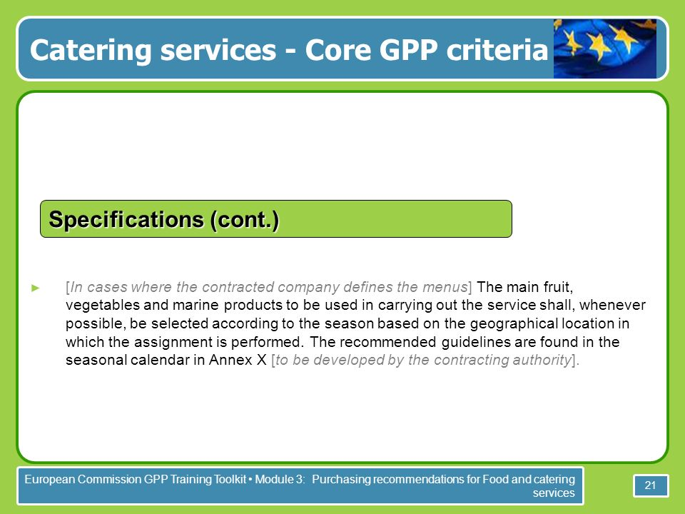 European Commission GPP Training Toolkit Module 3: Purchasing recommendations for Food and catering services 21 Specifications (cont.) [In cases where the contracted company defines the menus] The main fruit, vegetables and marine products to be used in carrying out the service shall, whenever possible, be selected according to the season based on the geographical location in which the assignment is performed.