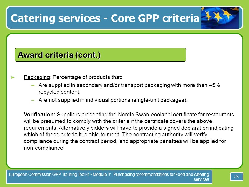 European Commission GPP Training Toolkit Module 3: Purchasing recommendations for Food and catering services 23 Packaging: Percentage of products that: –Are supplied in secondary and/or transport packaging with more than 45% recycled content.