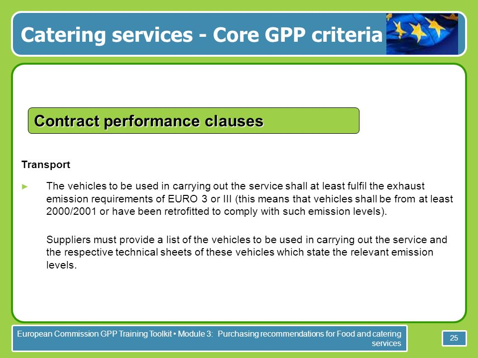 European Commission GPP Training Toolkit Module 3: Purchasing recommendations for Food and catering services 25 Transport The vehicles to be used in carrying out the service shall at least fulfil the exhaust emission requirements of EURO 3 or III (this means that vehicles shall be from at least 2000/2001 or have been retrofitted to comply with such emission levels).
